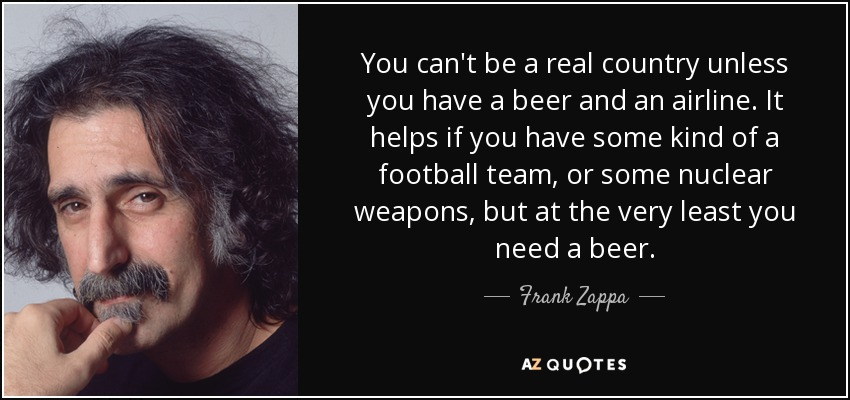 You can't be a real country unless you have a beer and an airline. It helps if you have some kind of a football team, or some nuclear weapons, but at the very least you need a beer. - Frank Zappa
