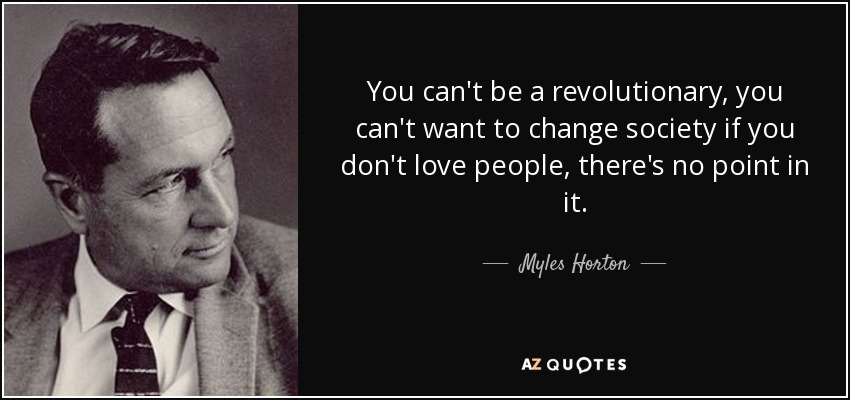 You can't be a revolutionary, you can't want to change society if you don't love people, there's no point in it. - Myles Horton