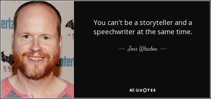 You can't be a storyteller and a speechwriter at the same time. - Joss Whedon
