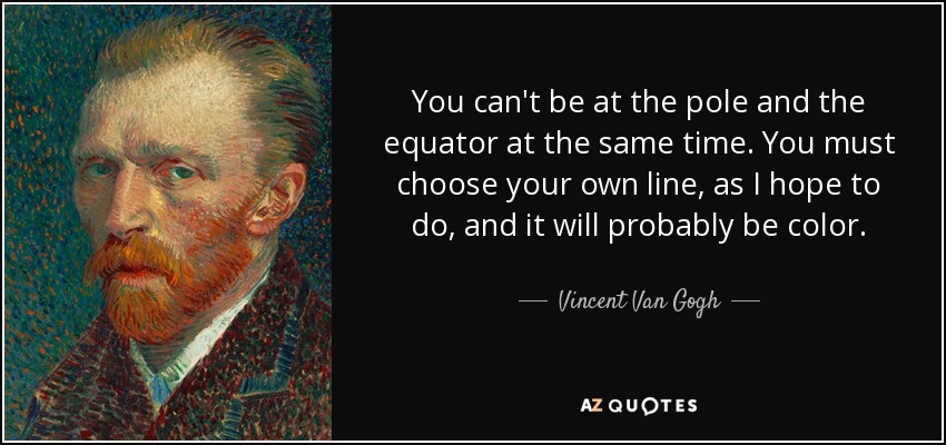 You can't be at the pole and the equator at the same time. You must choose your own line, as I hope to do, and it will probably be color. - Vincent Van Gogh