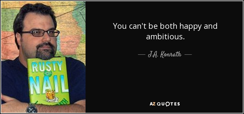 You can't be both happy and ambitious. - J.A. Konrath