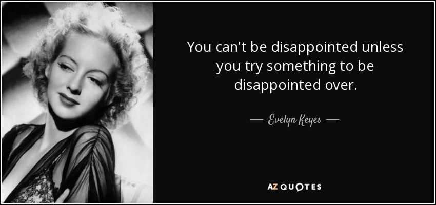 You can't be disappointed unless you try something to be disappointed over. - Evelyn Keyes