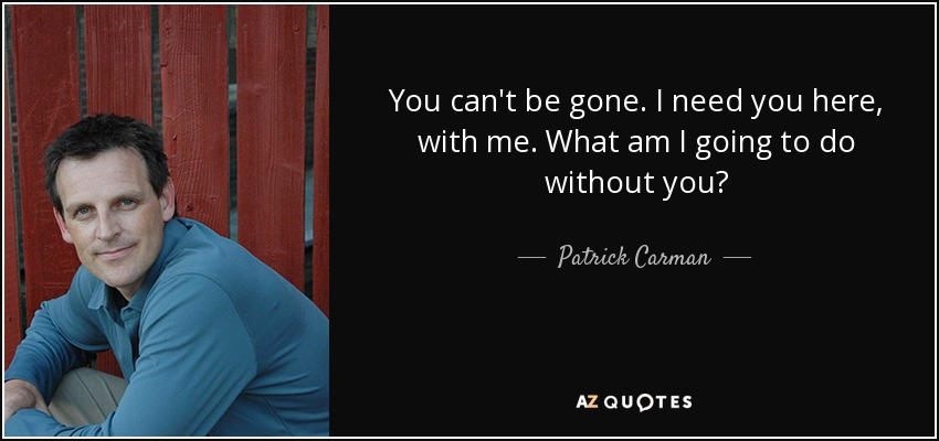 You can't be gone. I need you here, with me. What am I going to do without you? - Patrick Carman