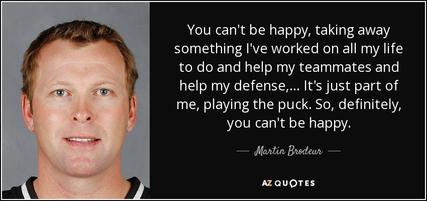 You can't be happy, taking away something I've worked on all my life to do and help my teammates and help my defense, ... It's just part of me, playing the puck. So, definitely, you can't be happy. - Martin Brodeur