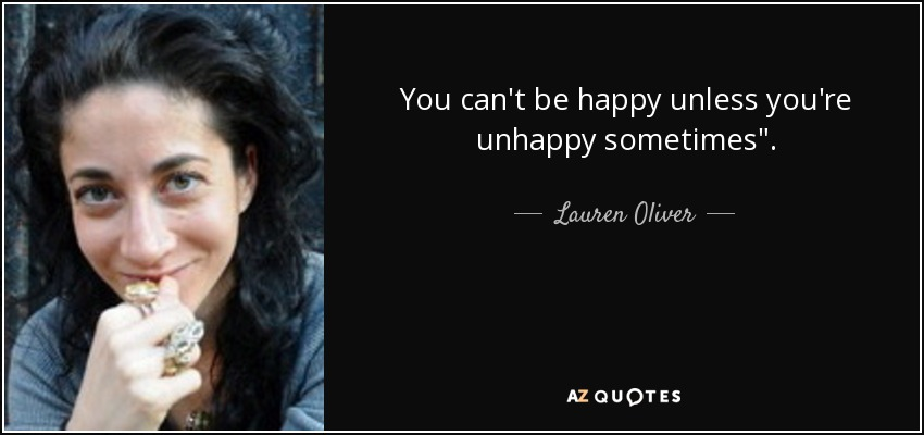 You can't be happy unless you're unhappy sometimes
