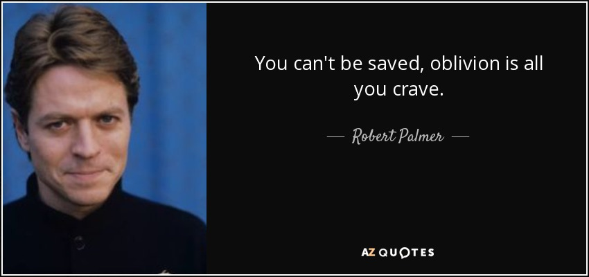You can't be saved, oblivion is all you crave. - Robert Palmer