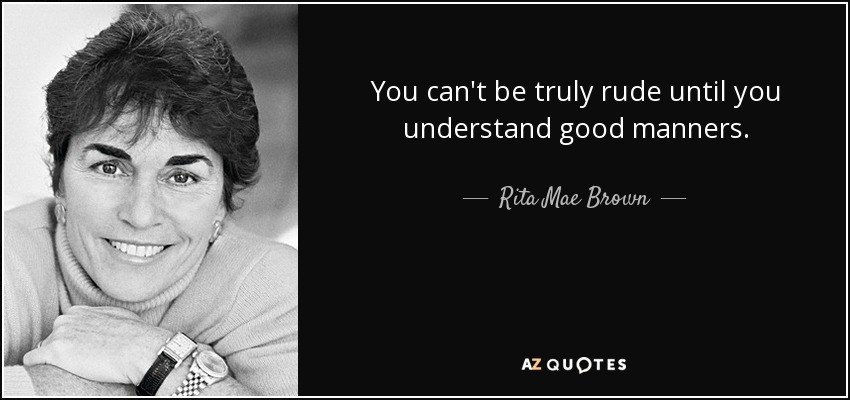 You can't be truly rude until you understand good manners. - Rita Mae Brown