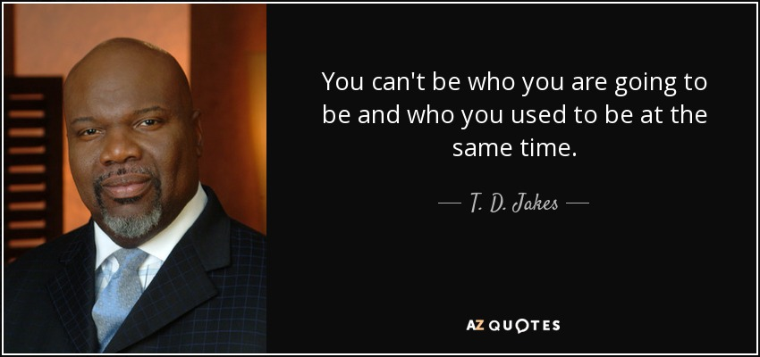 You can't be who you are going to be and who you used to be at the same time. - T. D. Jakes