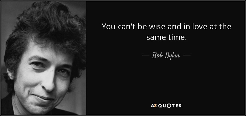 You can't be wise and in love at the same time. - Bob Dylan