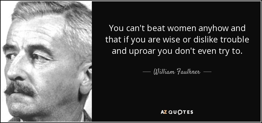 You can't beat women anyhow and that if you are wise or dislike trouble and uproar you don't even try to. - William Faulkner