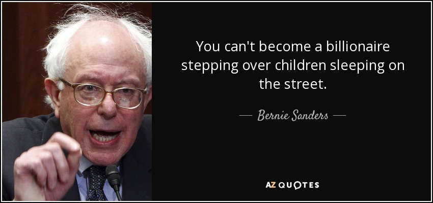 You can't become a billionaire stepping over children sleeping on the street. - Bernie Sanders