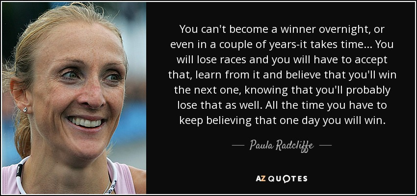 You can't become a winner overnight, or even in a couple of years-it takes time... You will lose races and you will have to accept that, learn from it and believe that you'll win the next one, knowing that you'll probably lose that as well. All the time you have to keep believing that one day you will win. - Paula Radcliffe