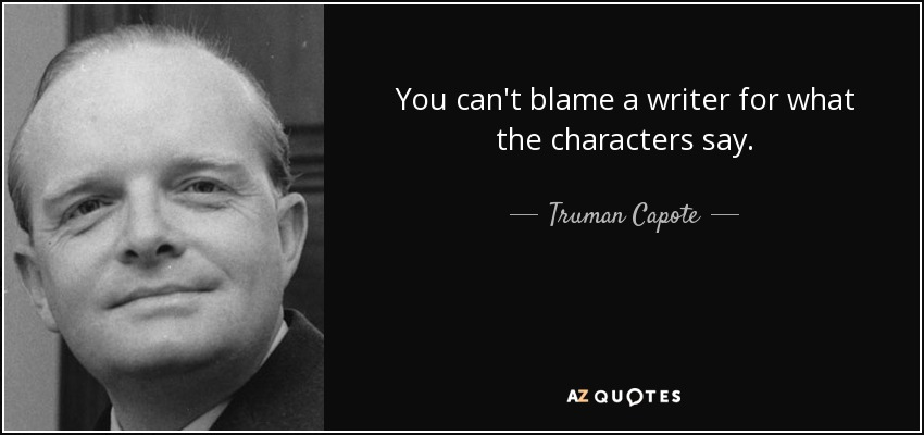You can't blame a writer for what the characters say. - Truman Capote