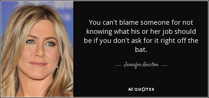 You can't blame someone for not knowing what his or her job should be if you don't ask for it right off the bat. - Jennifer Aniston