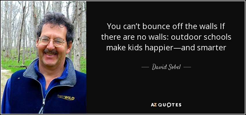 You can't bounce off the walls If there are no walls: outdoor schools make kids happier—and smarter - David Sobel