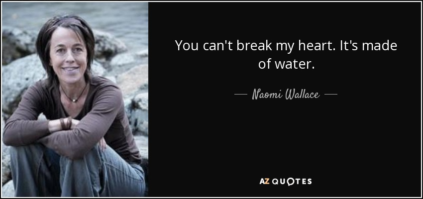 You can't break my heart. It's made of water. - Naomi Wallace