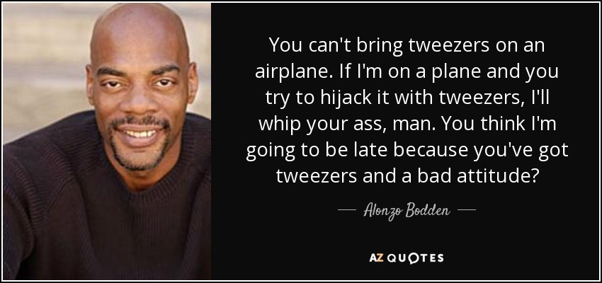 You can't bring tweezers on an airplane. If I'm on a plane and you try to hijack it with tweezers, I'll whip your ass, man. You think I'm going to be late because you've got tweezers and a bad attitude? - Alonzo Bodden