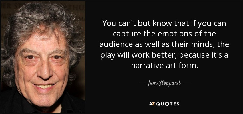 You can't but know that if you can capture the emotions of the audience as well as their minds, the play will work better, because it's a narrative art form. - Tom Stoppard