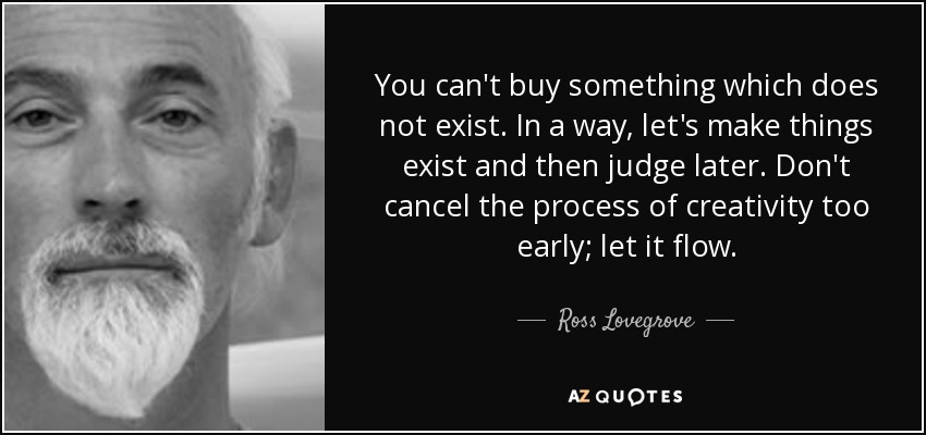 You can't buy something which does not exist. In a way, let's make things exist and then judge later. Don't cancel the process of creativity too early; let it flow. - Ross Lovegrove