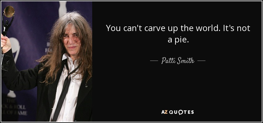 You can't carve up the world. It's not a pie. - Patti Smith
