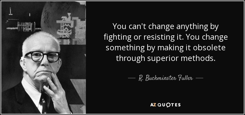 You can't change anything by fighting or resisting it. You change something by making it obsolete through superior methods. - R. Buckminster Fuller