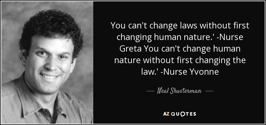 You can't change laws without first changing human nature.' -Nurse Greta You can't change human nature without first changing the law.' -Nurse Yvonne - Neal Shusterman