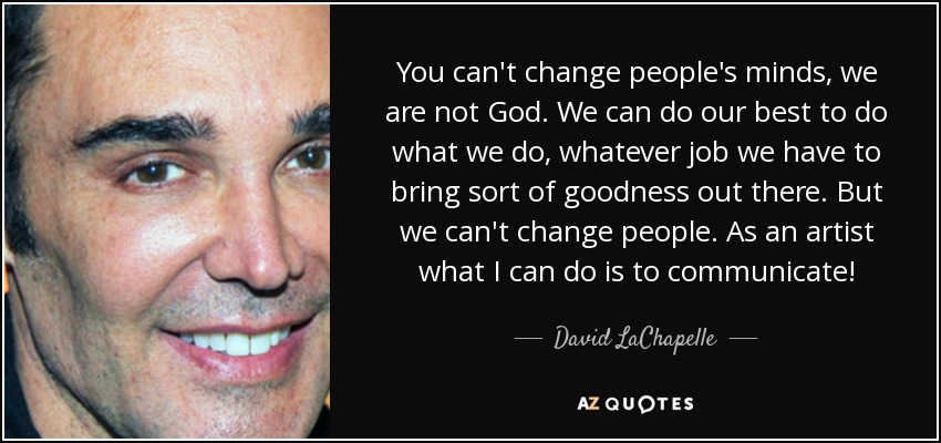 David Lachapelle Quote You Cant Change Peoples Minds We Are Not