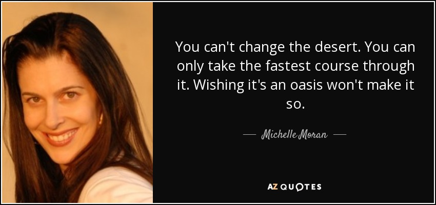 You can't change the desert. You can only take the fastest course through it. Wishing it's an oasis won't make it so... - Michelle Moran