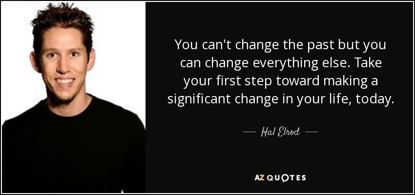 You can't change the past but you can change everything else. Take your first step toward making a significant change in your life, today. - Hal Elrod