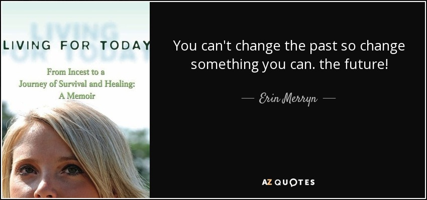 You can't change the past so change something you can. the future! - Erin Merryn