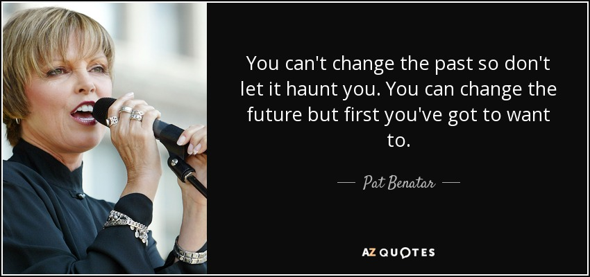 You can't change the past so don't let it haunt you. You can change the future but first you've got to want to. - Pat Benatar