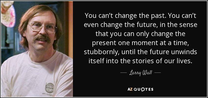 You can't change the past. You can't even change the future, in the sense that you can only change the present one moment at a time, stubbornly, until the future unwinds itself into the stories of our lives. - Larry Wall