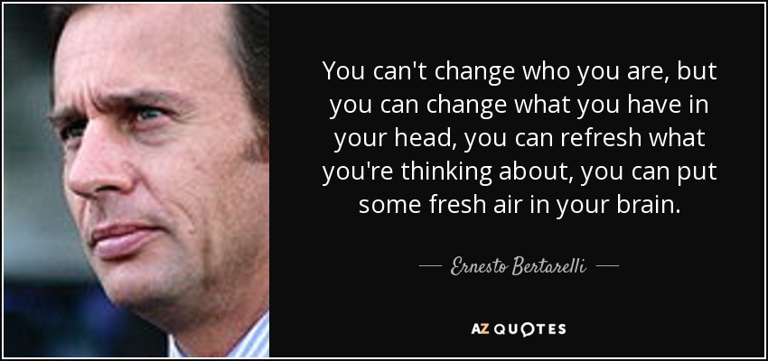 You can't change who you are, but you can change what you have in your head, you can refresh what you're thinking about, you can put some fresh air in your brain. - Ernesto Bertarelli