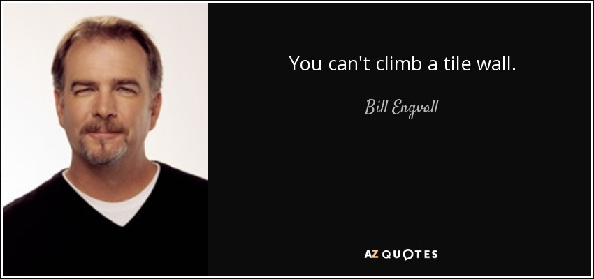 You can't climb a tile wall. - Bill Engvall