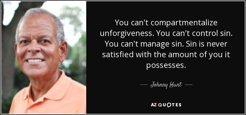 You can't compartmentalize unforgiveness. You can't control sin. You can't manage sin. Sin is never satisfied with the amount of you it possesses. - Johnny Hunt
