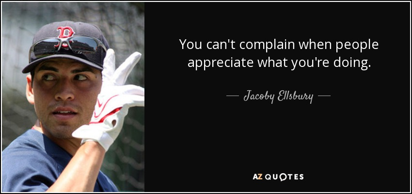You can't complain when people appreciate what you're doing. - Jacoby Ellsbury