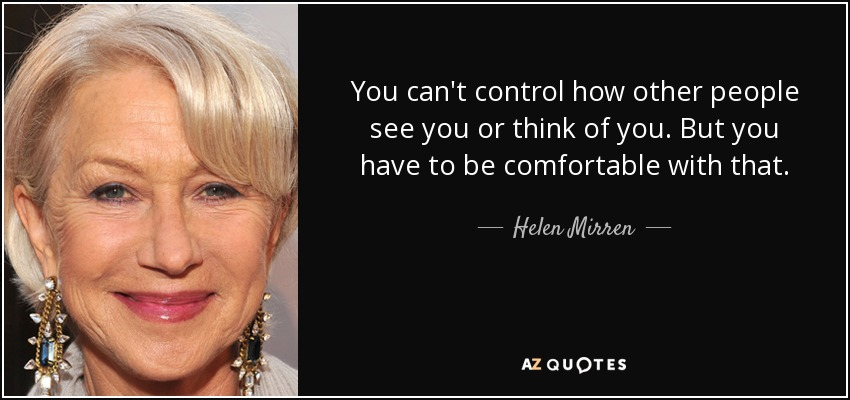 You can't control how other people see you or think of you. But you have to be comfortable with that. - Helen Mirren