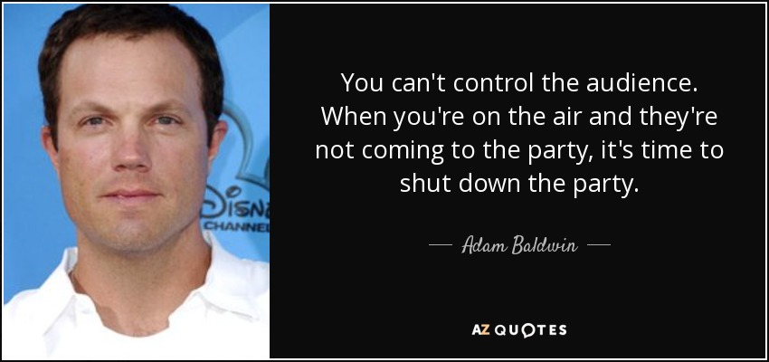 You can't control the audience. When you're on the air and they're not coming to the party, it's time to shut down the party. - Adam Baldwin