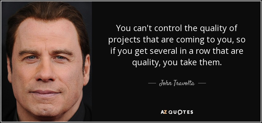 You can't control the quality of projects that are coming to you, so if you get several in a row that are quality, you take them. - John Travolta