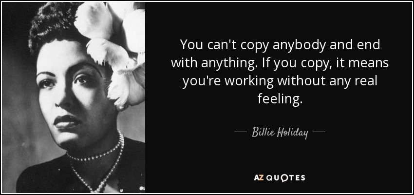 You can't copy anybody and end with anything. If you copy, it means you're working without any real feeling. - Billie Holiday