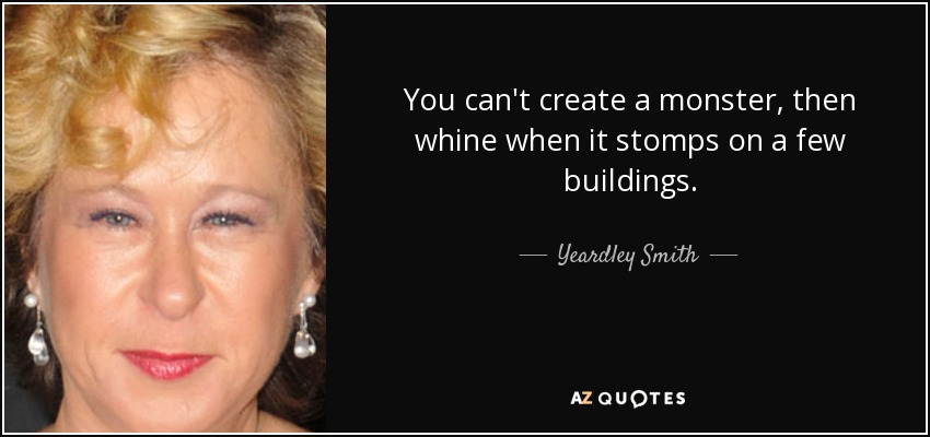 You can't create a monster, then whine when it stomps on a few buildings. - Yeardley Smith