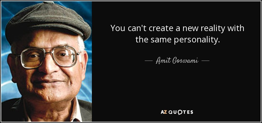 You can't create a new reality with the same personality. - Amit Goswami