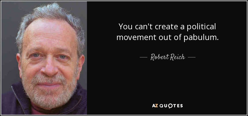 You can't create a political movement out of pabulum. - Robert Reich