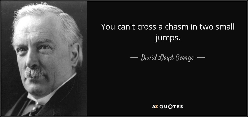 You can't cross a chasm in two small jumps. - David Lloyd George