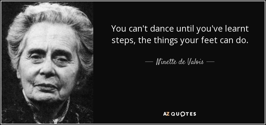 You can't dance until you've learnt steps, the things your feet can do. - Ninette de Valois