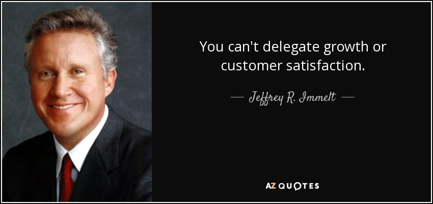 You can't delegate growth or customer satisfaction. - Jeffrey R. Immelt