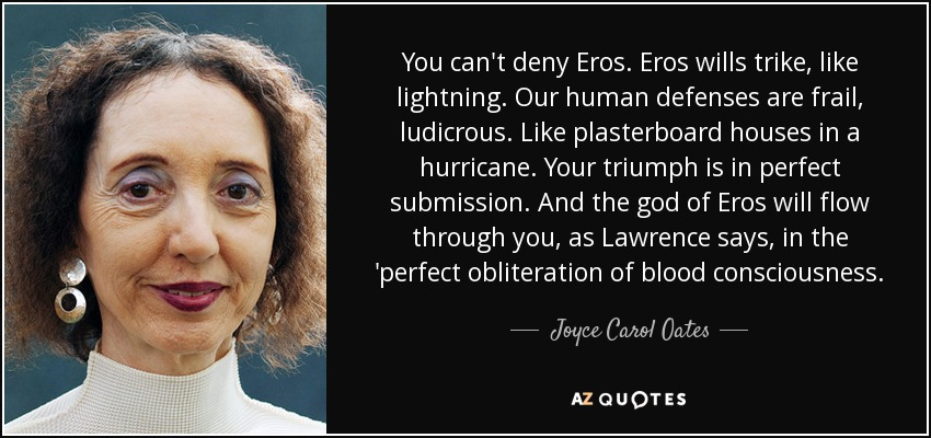You can't deny Eros. Eros wills trike, like lightning. Our human defenses are frail, ludicrous. Like plasterboard houses in a hurricane. Your triumph is in perfect submission. And the god of Eros will flow through you, as Lawrence says, in the 'perfect obliteration of blood consciousness. - Joyce Carol Oates