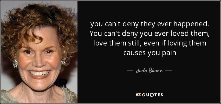 you can't deny they ever happened. You can't deny you ever loved them, love them still, even if loving them causes you pain - Judy Blume
