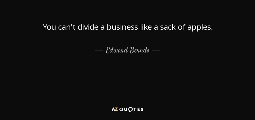 You can't divide a business like a sack of apples. - Edward Bernds