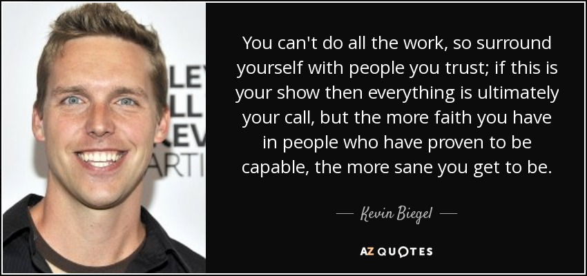 You can't do all the work, so surround yourself with people you trust; if this is your show then everything is ultimately your call, but the more faith you have in people who have proven to be capable, the more sane you get to be. - Kevin Biegel